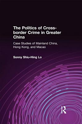 The Politics of Cross border Crime in Greater China  Case Studies of Mainland China  Hong Kong  and Macao