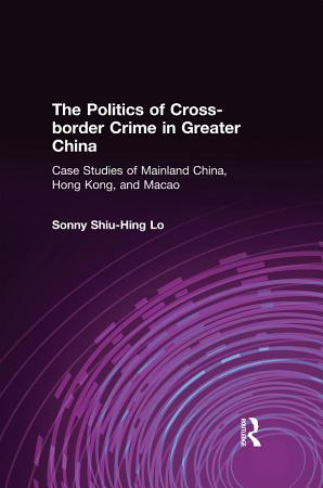 The Politics of Cross border Crime in Greater China  Case Studies of Mainland China  Hong Kong  and Macao PDF
