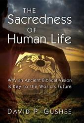 The Sacredness of Human Life: Why an Ancient Biblical Vision Is Key to the World's Future