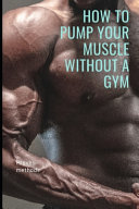 How to Pump Your Muscle Without a Gym