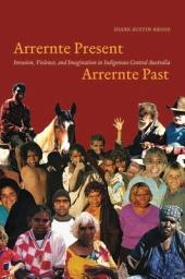 Arrernte Present, Arrernte Past: Invasion, Violence, and Imagination in Indigenous Central Australia