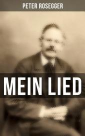 Peter Rosegger: Mein Lied (Vollständige Sammlung): Über 180 Titel in einem Buch: Heimat + Liebe + Welt + Hölle + Himmel