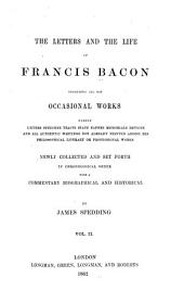 The Letters and Life of Francis Bacon: Including All His Occasional Works Namely Letters Speeches Tracts State Papers Memorials Devices and All Authentic Writings Not Already Printed Among His Philosophical Literary Or Professional Works. Newly Collected and Set Forth in Chronological Order with a Commentary Biographical and Historical, Volume 2