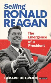 Selling Ronald Reagan: The Emergence of a President