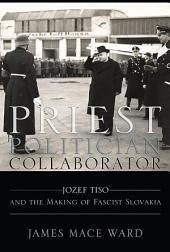 Priest Politician Collaborator: Jozef Tiso and the Making of Fascist Slovakia