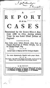 A Report of All the Cases Determined by Sir John Holt, Knt., from 1688 to 1710, During which Time He was Lord Chief Justice of England: Containing Many Cases Never Before Printed, Taken from an Original Manuscript of Thomas Farresley ... : Also Several Cases in Chancery and the Exchequer-Chamber. The Whole Alphabetically Digested Under Proper Heads : with Three Tables: the First of the Names of the Cases; the Second of the General Titles; and the Third of the Principal Matters