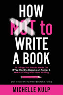 How NOT To Write A Book  12 Things You Should Never Do If You Want to Become an Author   Make a Living With Your Writing  From Someone Who Has PDF