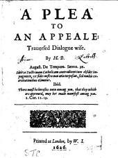 A plea to an appeale [R. Montagu's Appello Cæsarem]: trauersed dialogue wise, by H.B. (H. Burton).: Volume 2