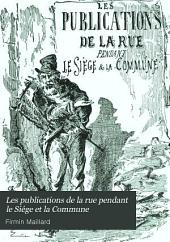 Les publications de la rue pendant le siége et la Commune: Satires - canards - complaintes - chansons - placards et pamphlets