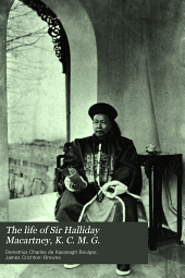 The life of Sir Halliday Macartney, K. C. M. G.: commander of Li Hung Chang's trained force in the Taeping rebellion, founder of the first Chinese arsenals, for thirty years councillor and secretary to the Chinese legation in London