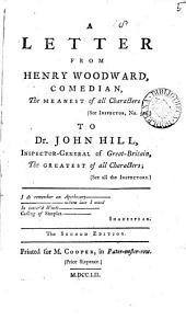 A Letter from Henry Woodward: Comedian, the Meanest of All Characters; (see Inspector, No. 524.) to Dr. John Hill, Inspector-General of Great-Britain, the Greatest of All Characters; (see All the Inspectors.).