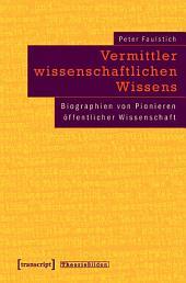 Vermittler wissenschaftlichen Wissens: Biographien von Pionieren öffentlicher Wissenschaft
