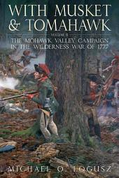 With Musket and Tomahawk, Vol. II: The Mohawk Valley Campaign in the Wilderness War of 1777, Volume 2