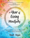 A Year of Living Mindfully: Seasonal Practices to Nourish Body, Mind, and Spirit