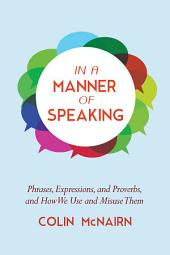 In a Manner of Speaking: Phrases, Expressions, and Proverbs and How We Use and Misuse Them