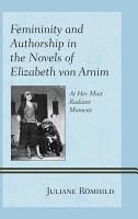 Femininity and Authorship in the Novels of Elizabeth von Arnim PDF