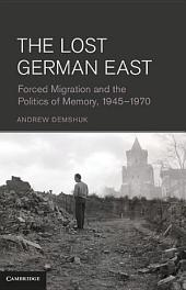 The Lost German East: Forced Migration and the Politics of Memory, 1945–1970