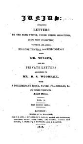 Junius: Including Letters by the Same Writer, Under Other Signatures (now First Collected) : to which are Added His Confidential Correspondence with Mr. Wilkes, and His Private Letters Addressed to Mr. H.S. Woodfall : with a Preliminary Essay, Notes, Facsimiles, &c. : in Three Volumes, Volume 1