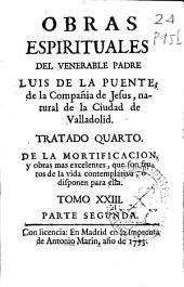 Parte segunda, Tratado quarto, De la mortificacion y obras mas excelentes, que son frutos de la vida contemplativa, o disponen para ella