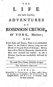 The Life and Most Surprising Adventures of Robinson Crusoe, of York, Mariner ... The Whole Three Volumes Faithfully Abridged. The Seventh Edition