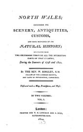 North Wales: Including Its Scenery, Antiquities, Customs, and Some Sketches of Its Natural History, Delineated from Two Excursions Through All the Interesting Parts of that Country, During the Summers of 1798 and 1801 : Illustrated with a Map, Frontispieces, and Music ; in Two Volumes, Volume 1