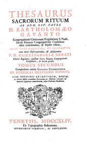 Thesaurus sacrorum rituum ab adm. rev. patre D. Bartholomæo Gavanto ... nunc vero correctior, et locupletior cum novis observationibus, et additionibus P.D. Cajetani Mariæ Merati ... Tomus primus (-secundus): Tomus secundus complectens omnia Gavanti Commentaria in rubricas breviarii romani. Cum indicibus decretorum, rerum, atque verborum notabilium, Volumes 1-2