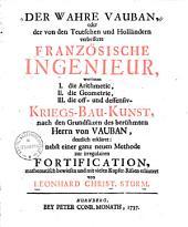 Der wahre Vauban0: oder der von den Teutschen und Holländern verbesserte Französische Ingenieur, worinnen I. die Arithmetic, II. die Geometrie, III. die off- & deffensiv- Kriegsbaukunst, nach den Grundsätzen des...Vauban deutlich erkläret... ...