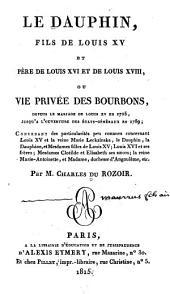 Le dauphin, fils de Louis XV et père de Louis XVI et de Louis XVIII: ou Vie privée des Bourbons, depuis le mariage de Louis XV en 1725, jusqu'à l'ouverture des £Etats-Gén£eraux en 1789