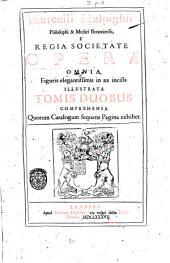Marcelli Malpighii ... opera omnia, figuris elegantissimis in aes incisis illustrata. Tomis duobus comprehensa. Quorum catalogum sequens pagina exhibet: 1!, Volume 1