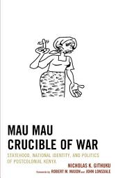 Mau Mau Crucible of War: Statehood, National Identity, and Politics of Postcolonial Kenya
