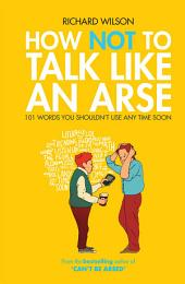How Not to Talk Like an Arse: 101 Words You Shouldn't Use Any Time Soon