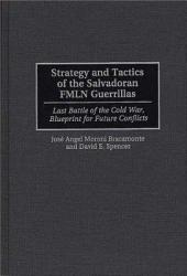Strategy and Tactics of the Salvadoran FMLN Guerrillas: Last Battle of the Cold War, Blueprint for Future Conflicts