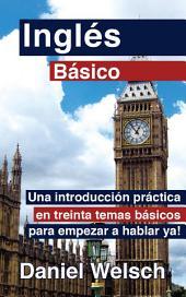 Inglés Básico: Una introducción práctica en treinta temas básicos para empezar a hablar ya!