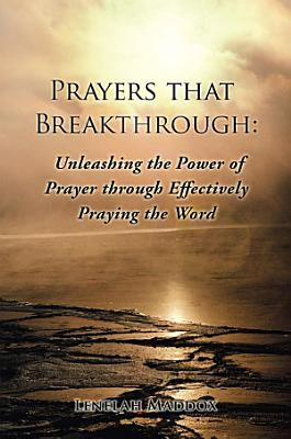 Prayers that Breakthrough  Unleashing the Power of Prayer through Effectively Praying the Word PDF