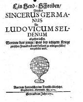 Ein Send-Schreiben, welches Sincerus Germanus an Ludovicum Seldenum abgehen lassen. worinne das jenige, was bey ietzigem Kriege zwischen Frankreich und Holland zu erwegen fället, vorgestellet wird: Band 1