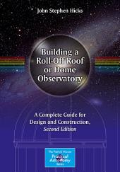 Building a Roll-Off Roof or Dome Observatory: A Complete Guide for Design and Construction, Edition 2