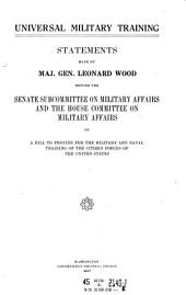 Universal Military Training, Statements Made by Maj. Gen. Lenard Wood Before the Senate Subcommittee on Military Affairs and ..., on ..., 1917