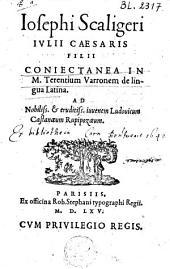 Iosephi Scaligeri Iulii Caesaris filii Coniectanea in M. Terentium Varronem de lingua Latina. Ad nobiliss. & eruditiss. iuvenem Ludovicum Castanaeum Rupipozaem