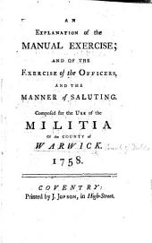 An explanation of the manual exercise; and of the exercise of the officers, and the manner of saluting. Composed for the use of the Militia of the county of Warwick. 1758