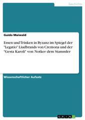 """Essen und Trinken in Byzanz im Spiegel der """"Legatio"""" Liudbrands von Cremona und der """"Gesta Karoli"""" von Notker dem Stammler"""