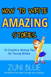How To Write Amazing Stories: 10 Creative Writing Tips for Young Writers