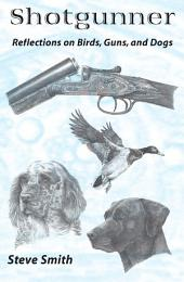 Shotgunner: Reflections on Birds, Guns, and Dogs