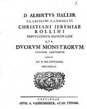 D. Albertus Haller clarissimi candidati Christiani Jeremiae Rollini disputationem inauguralem qua duorum monstrorum anatome continetur indicit ...