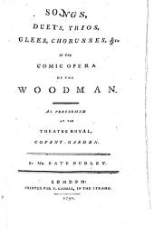Songs, Duets, Trios, Glees, Chorusses,&c. in the comic opera of the Woodman, etc