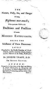 The Nature, Folly, Sin, and Danger of Being Righteous Over-much;: With a Particular View to the Doctrines and Practices of Certain Modern Enthusiasts. Being the Substance of Four Discourses Lately Preached in the Parish-churches of Christ-Church, and St. Lawrence Jewry, London; and St. Martin's in the Fields, Westminster