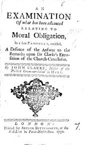 An Examination of what Has Been Advanced Relating to Moral Obligation: In a Late Pamphlet, Entitled, A Defence of the Answer to the Remarks Upon Dr. Clarke's Exposition of the Church-catechism. By John Clarke, ...