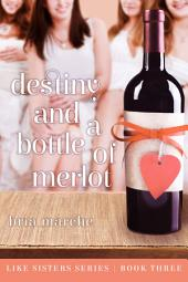 Destiny and a Bottle of Merlot (Like Sisters #3): Like Sisters Series Book Three