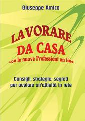 Lavorare da casa con le nuove Professioni on line - Consigli, strategie, segreti per avviare un'attività in rete