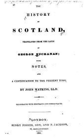 The History of Scotland, Translated from the Latin: With Notes, and a Continuation to the Present Time