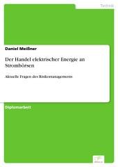 Der Handel elektrischer Energie an Strombörsen: Aktuelle Fragen des Risikomanagements